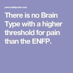There is no Brain Type with a higher threshold for pain than the ENFP. Ugh... Not for me!