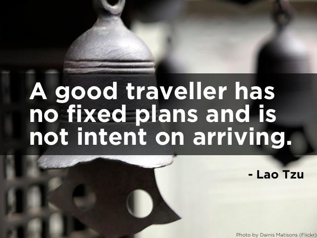 A good traveller has no fixed plans and is not intent on arriving. - Lao Tzu