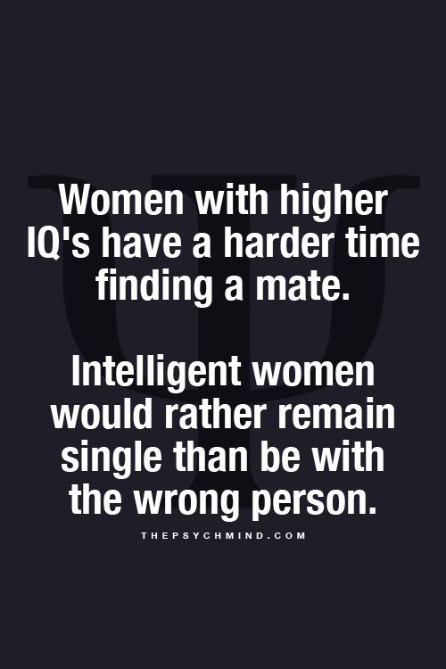 Women with higher IQ's have a harder time finding a mate. Intelligent women would rather remain single than to be with the wrong person.