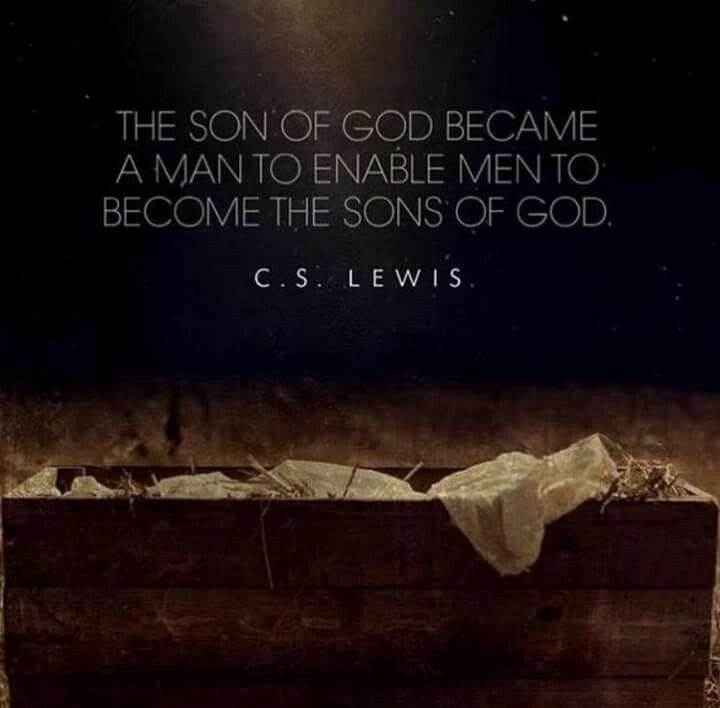 The son of God became a man to enable men to become the sons of God. - C. S. Lewis
