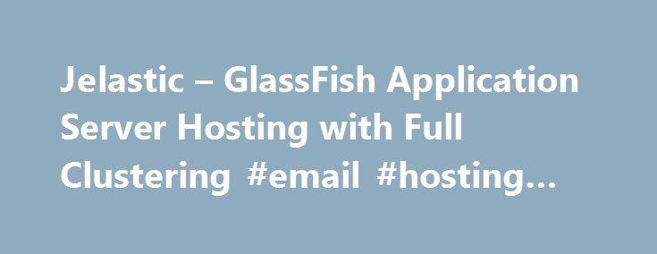 Jelastic – GlassFish Application Server Hosting with Full Clustering #email #hosting #uk http://vps.remmont.com/jelastic-glassfish-application-server-hosting-with-full-clustering-email-hosting-uk/  #glassfish hosting # GlassFish 3 GlassFish is an open source application server project started by Sun Microsystems for the Java EE platform and now sponsored by Oracle Corporation. The supported version is called Oracle GlassFish Server. GlassFish is free software, dual-licensed under two free…