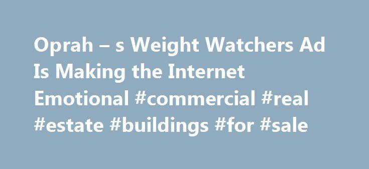 Oprah – s Weight Watchers Ad Is Making the Internet Emotional #commercial #real #estate #buildings #for #sale http://commercial.nef2.com/oprah-s-weight-watchers-ad-is-making-the-internet-emotional-commercial-real-estate-buildings-for-sale/  #weight watchers commercial # Oprah s New Weight Watchers Commercial Is Sending the Internet on an Emotional Roller Coaster It has people in tears Oprah Winfrey s new Weight Watchers commercial is creating an emotional outpouring online. In the ad Winfrey…