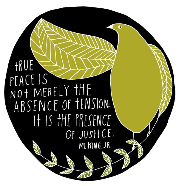 true peace is not merely the absence of tension.  it is the presence of justice. ~ martin luther king, jr.