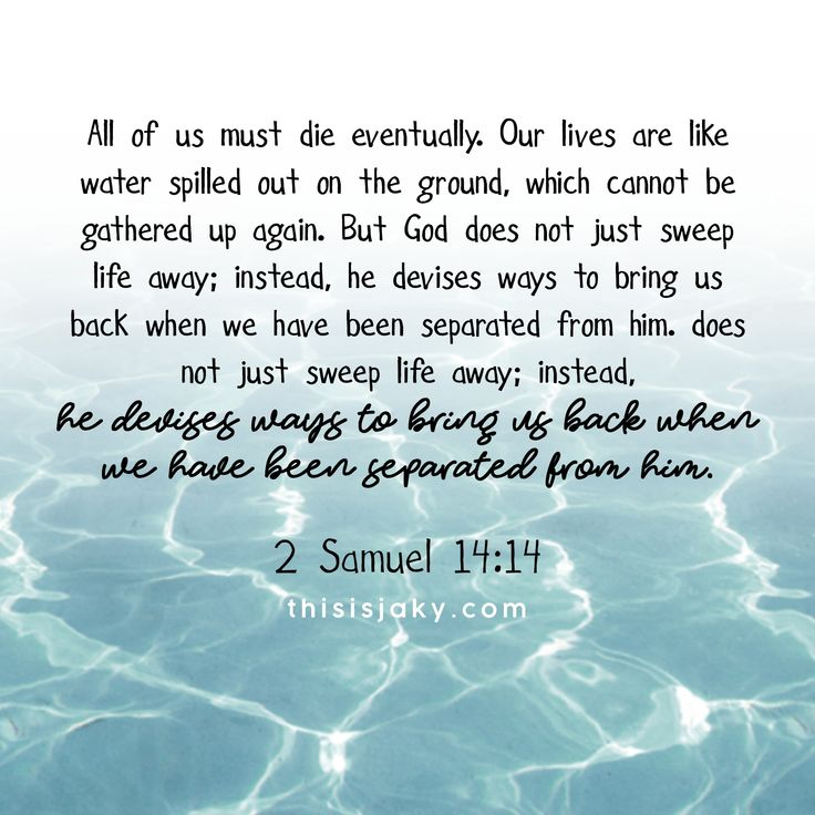 All of us must die eventually. Our lives are like water spilled out on the ground, which cannot be gathered up again. But God does not just sweep life away; instead, he devises ways to bring us back when we have been separated from him. 2 Samuel 14:14. death. life. seperated. love. God is good. Jesus. Do not fear. Mercy. Grace. bible verse. scripture. water. He is faithful. www.thisisjaky.com