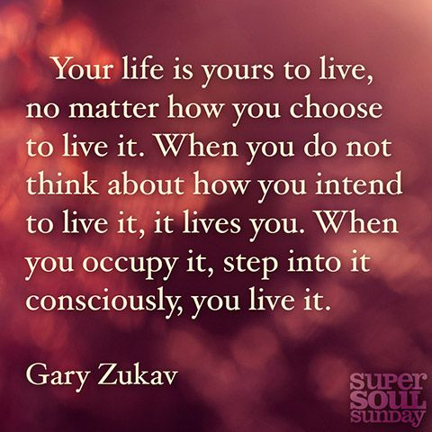 Your life is yours to live, no matter how you choose to live it. When you do not think about how you intend to live it, it lives you. When you occupy it, step into it consciously, you live it. — Gary Zukav