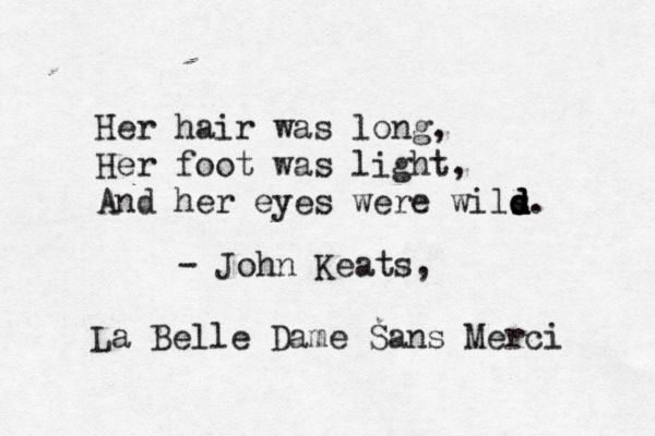 Her hair was long, her foor was light, and her eyes were wild. ~John Keats