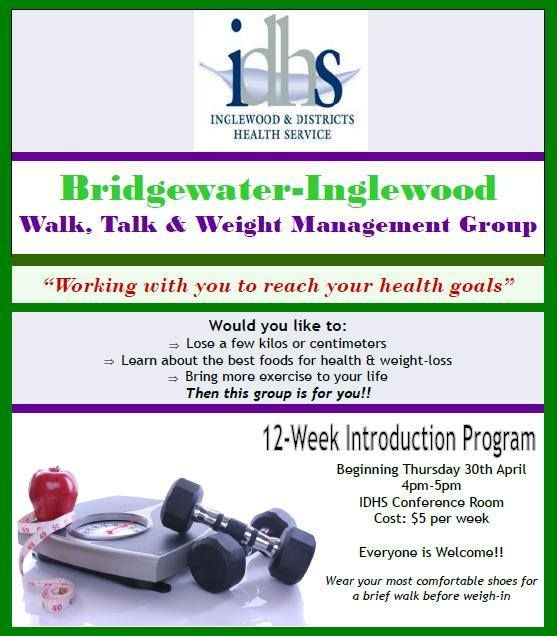 Bridgewater-Inglewood - Walk, Talk and Weight Management Group Beginning Thursday 30th April 2015 4-5pm Meet at IDHS Conference Room 12 week introduction program Cost $5 per week