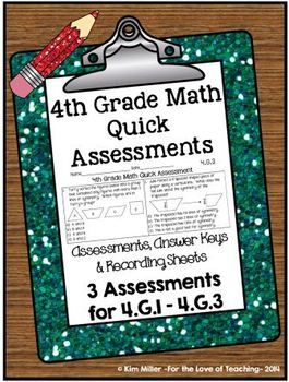 "DOWNLOAD THE PREVIEW FOR 1 FREE ASSESSMENT!  Get 3 ""Quick"" Common Core Assessments for 4.G! I designed these assessments to be a quick and easy way to help keep track of my students' progress. I wanted to be able to assess each standard easily and quickly. The sole purpose of this resource was to guide my review at the end of the year.  http://www.teacherspayteachers.com/Store/Kim-Miller-24"