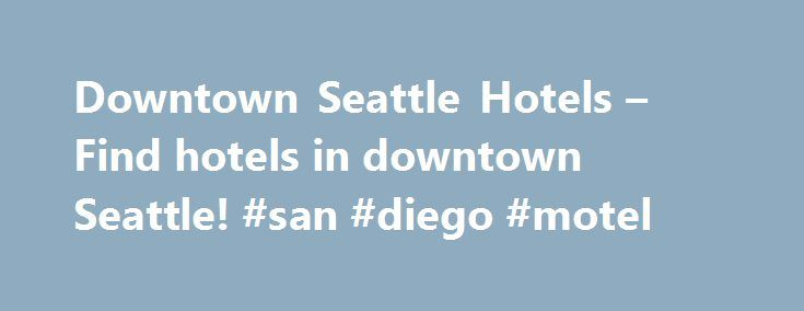 Downtown Seattle Hotels – Find hotels in downtown Seattle! #san #diego #motel http://hotel.remmont.com/downtown-seattle-hotels-find-hotels-in-downtown-seattle-san-diego-motel/  #seattle motels # Search Hotels Main Menu Downtown Seattle Hotels Find great deals on hotels near Downtown Seattle! Attractions in Seattle Check out the dozens of attractions in Seattle! Getting Around Seattle Information on transportation methods Sports and Recreation A guide to local sports and entertainment Special…