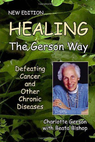 Healing the Gerson Way: Defeating Cancer and Other Chronic Diseases by Beata Bishop, Joanne Shwed, and MD, Ph.D. Abram Hoffer Charlotte Gerson, http://www.amazon.com/dp/0976018624/ref=cm_sw_r_pi_dp_8D-zqb1YM53B0