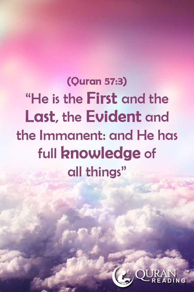"""He is the First and the Last, the Evident and the Immanent: and He has full knowledge of all things."" (Quran 57:3)"
