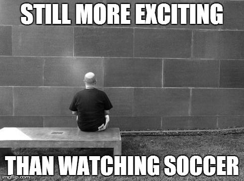 Still more exciting than watching soccer...