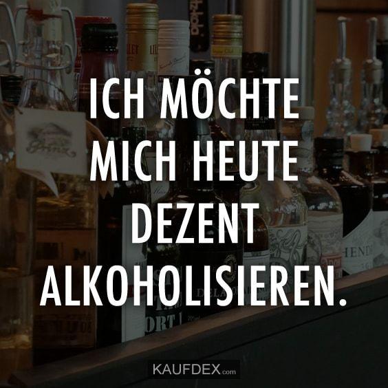 Ich möchte mich heute dezent Alkoholisieren