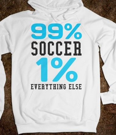99% SOCCER 1% EVERYTHING ELSE HOODIE SWEATSHIRT!!!!! I WANT!!!!!! 25% OFF EVERYTHING T.G.I.F. Was $40.99. On Friday- $30.75