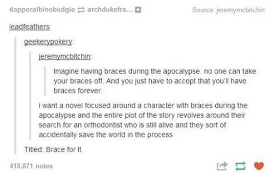 I read an apocalyptic book where a minor character tried to take off her braces with pliers. It didn't end well.