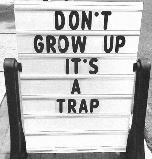 don´t grow up. It´s a trap
