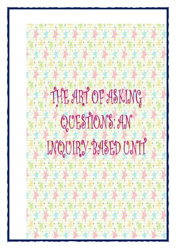THE ART OF ASKING QUESTIONS: AN INQUIRY-BASED UNIT