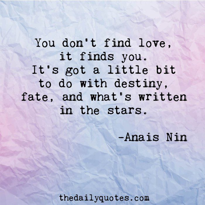 You don't find love, if finds you. It's got a little bit to do with destiny, fate, and what's written in the stars. - Anais Nin