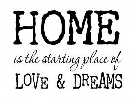 HOME is the starting place of LOVE & DREAMS