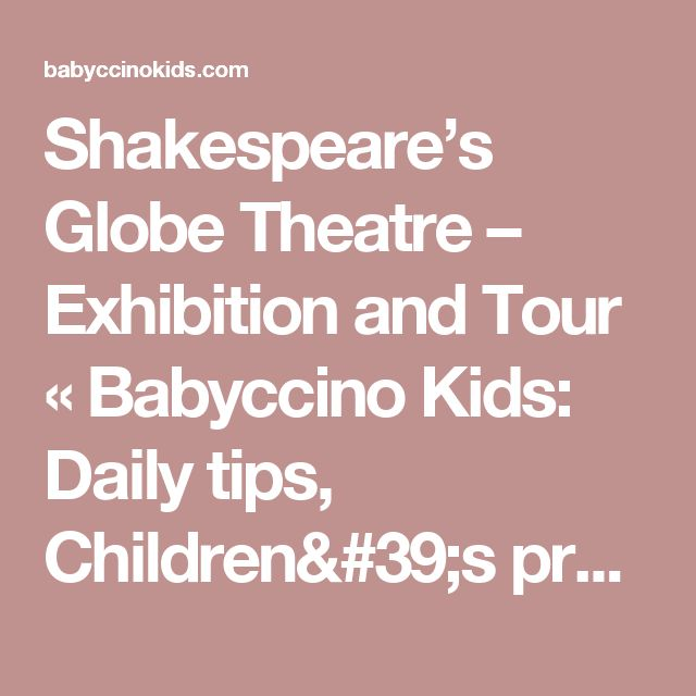 Shakespeare's Globe Theatre – Exhibition and Tour «  Babyccino Kids: Daily tips, Children's products, Craft ideas, Recipes & More