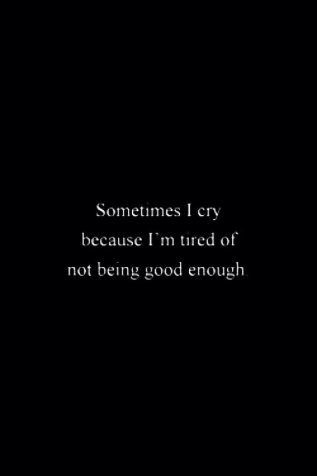 Sometimes I cry because I'm Tired of not being good enough because
