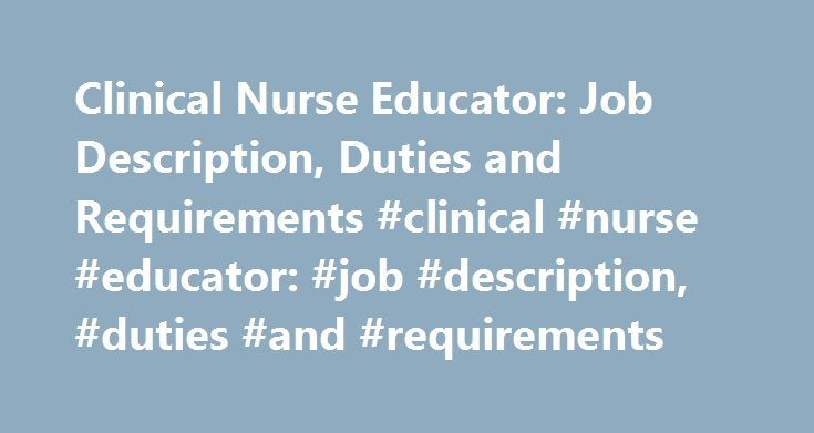 Clinical Nurse Educator: Job Description, Duties and Requirements #clinical #nurse #educator: #job #description, #duties #and #requirements http://fiji.remmont.com/clinical-nurse-educator-job-description-duties-and-requirements-clinical-nurse-educator-job-description-duties-and-requirements/  # Clinical Nurse Educator: Job Description, Duties and Requirements Source: *U.S. Bureau of Labor Statistics (BLS) Job Description Clinical nurse educators are registered nurses who have typically…