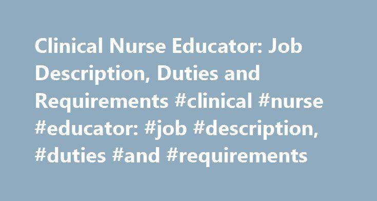 Clinical Nurse Educator: Job Description, Duties and Requirements #clinical #nurse #educator: #job #description, #duties #and #requirements http://fiji.remmont.com/clinical-nurse-educator-job-description-duties-and-requirements-clinical-nurse-educator-job-description-duties-and-requirements/  # Clinical Nurse Educator: Job Description, Duties and Requirements Source: *U.S. Bureau of Labor Statistics (BLS) Job Description Clinical nurse educators are registered nurses who have typically…