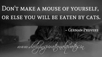 Don't make a mouse of yourself, or else you will be eaten by cats. ~ German Proverb