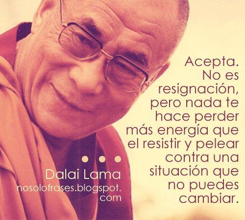 .. Acepta. No es resignación, pero nada te hace perder más energía que el resistir y pelear contra una situación que no puedes cambiar. Dalai Lama.