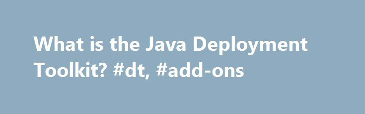 What is the Java Deployment Toolkit? #dt, #add-ons http://detroit.remmont.com/what-is-the-java-deployment-toolkit-dt-add-ons/  # What is the Java Deployment Toolkit? This article applies to: Platform(s): Windows 10, Windows 7, Windows 8, Windows Vista, Windows XP Browser(s) Firefox, Internet Explorer What does the Java Deployment Toolkit (DT) do? The Java DT is a very useful tool, used by Java applets and applications to help manage getting the right version of Java for a user's system. For…