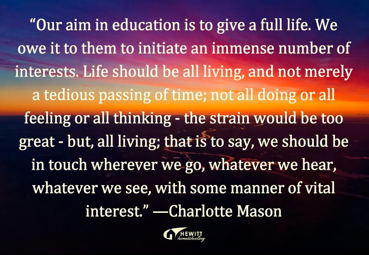 """""""Our aim in education is to give a full life. We owe it to them to initiate an immense number of interests. Life should be all living, and not merely a tedious passing of time; not all doing or all feeling or all thinking - the strain would be too great - but, all living; that is to say, we should be in touch wherever we go, whatever we hear, whatever we see, with some manner of vital interest."""" —Charlotte Mason"""