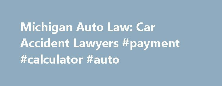 Michigan Auto Law Car Accident Lawyers #payment #calculator #auto - auto payment calculator
