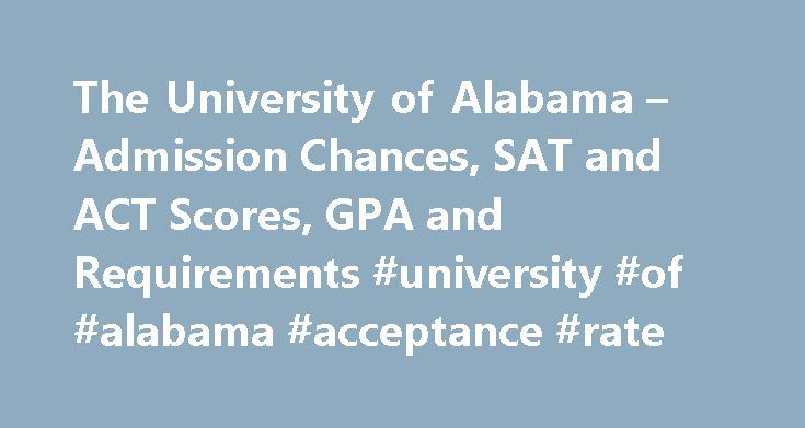 The University of Alabama – Admission Chances, SAT and ACT Scores, GPA and Requirements #university #of #alabama #acceptance #rate http://swaziland.remmont.com/the-university-of-alabama-admission-chances-sat-and-act-scores-gpa-and-requirements-university-of-alabama-acceptance-rate/  # The University of Alabama Admission Chances Scores you need to get in What are the SAT and ACT requirements for students to be admitted to The University of Alabama and what score do you need to get in? The…