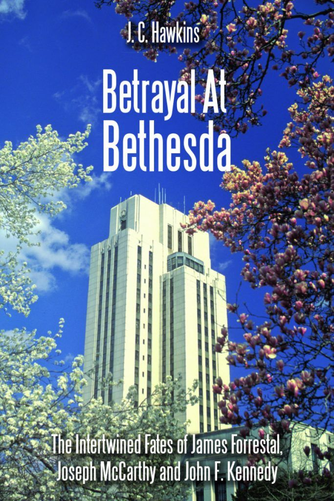 Betrayal at Bethesda: The Intertwined Fates of James Forrestal Joseph McCarthy and John F. Kennedy