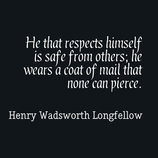 He that respects himself is safe from others; he wears a coat of mail that none can pierce.