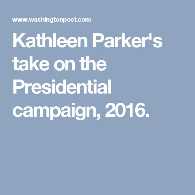 Kathleen Parker's take on the Presidential campaign, 2016.