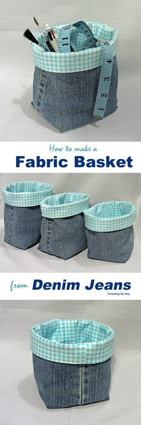 Denim Fabric Baskets TUTORIAL... Turn the legs of your old jeans into fabric baskets. This tutorial gives measurements for making 3 different sizes of baskets.