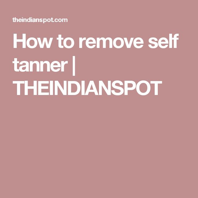 How to remove self tanner | THEINDIANSPOT