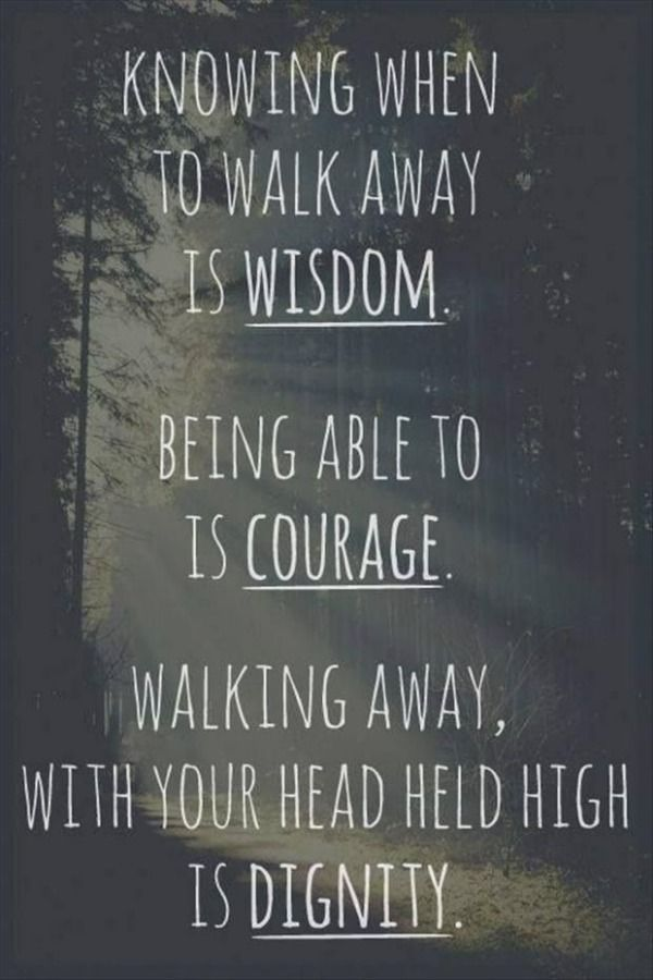 30 Inspirational Quotes You Won't Miss Knowing when to walk away is wisdom. Being able to is courage. Walking away, with your head held high is dignity.