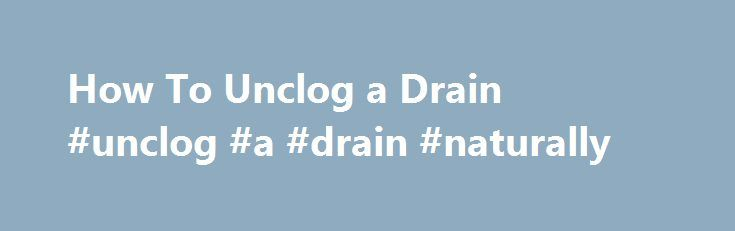 How To Unclog a Drain #unclog #a #drain #naturally http://ireland.remmont.com/how-to-unclog-a-drain-unclog-a-drain-naturally/  # How To Unclog a Drain There are a number of plumbing repairs that require immediate attention. Chief among these is a clogged drain. Everyone knows the inconvenience and mess that accompany a sluggish drain. Even so, many people wait until the drain stops completely before they take corrective action. Sometimes a clog can be cleared with a simple homemade remedy…