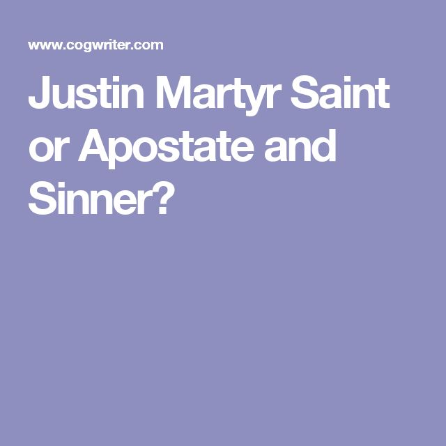 Justin Martyr Saint or Apostate and Sinner?