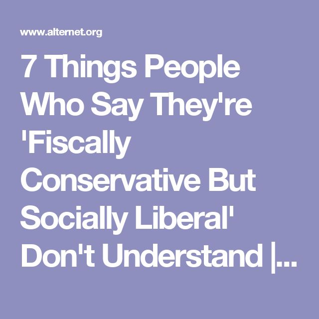 7 Things People Who Say They're 'Fiscally Conservative But Socially Liberal' Don't Understand   Alternet