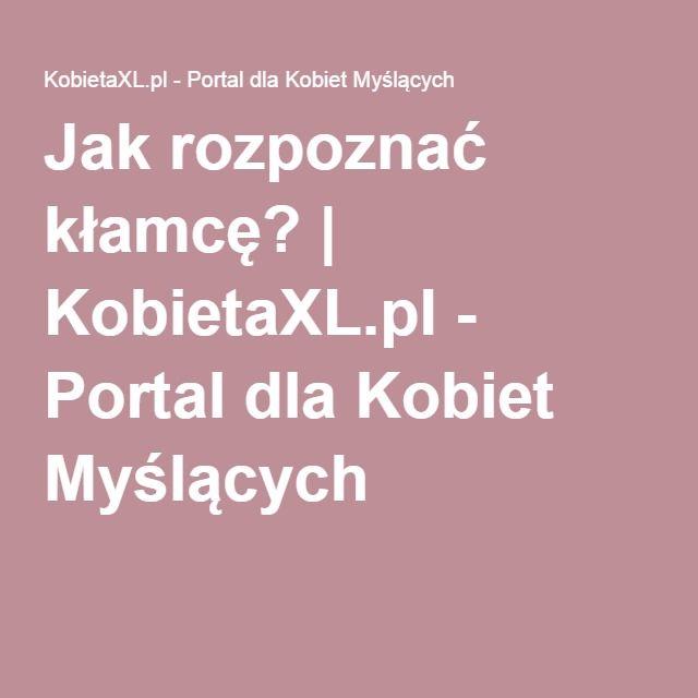 Jak rozpoznać kłamcę?   KobietaXL.pl - Portal dla Kobiet Myślących