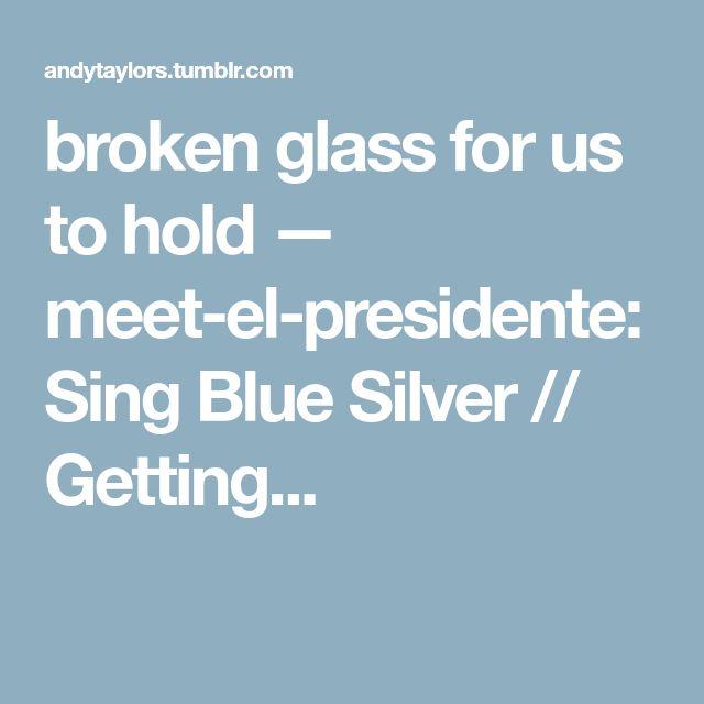 broken glass for us to hold — meet-el-presidente: Sing Blue Silver // Getting...