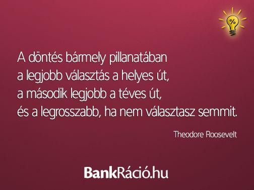 A döntés bármely pillanatában a legjobb választás a helyes út, a második legjobb a téves út, és a legrosszabb, ha nem választasz semmit. - Theodore Roosevelt, www.bankracio.hu idézet