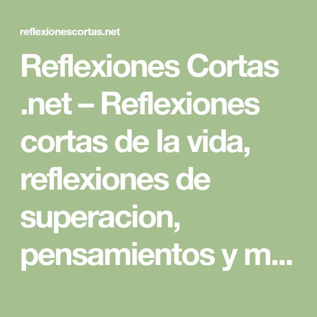 Reflexiones Cortas .net – Reflexiones cortas de la vida, reflexiones de superacion, pensamientos y mas. Reflexiones cortas para niños y para jovenes.