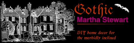Gothic Martha Stewart: DIY home decor for the morbidly inclined website.  I think I visited this when I was in ninth grade.  It looks like an early 2000's website.