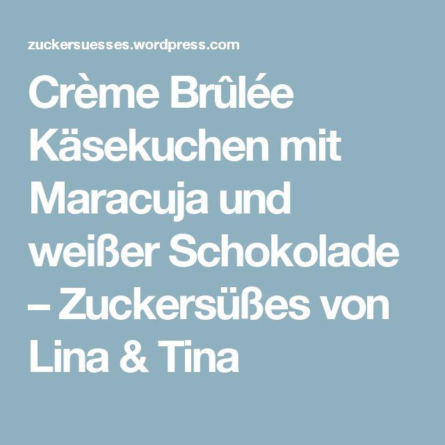 Crème Brûlée Käsekuchen mit Maracuja und weißer Schokolade – Zuckersüßes von Lina & Tina