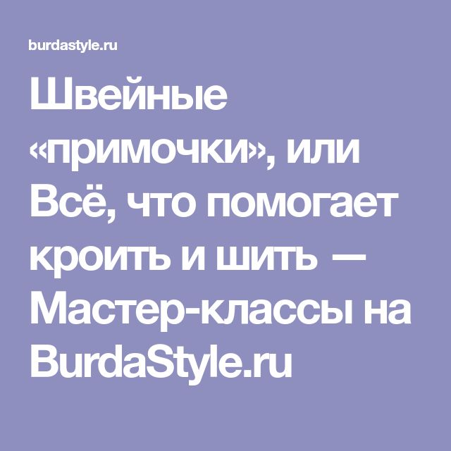 Швейные «примочки», или Всё, что помогает кроить и шить — Мастер-классы на BurdaStyle.ru