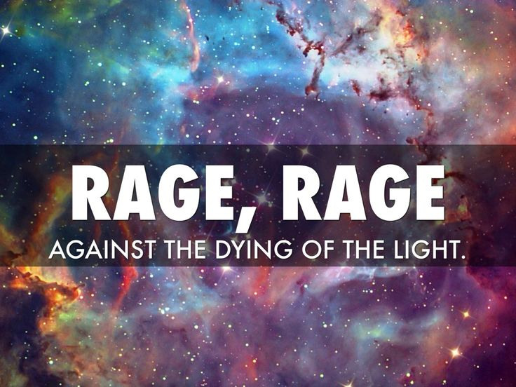 Rage, Rage Against the dying of the light. | Dylan Thomas